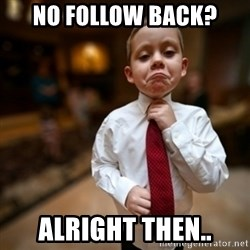 Alright Then Business Kid - No follow back? Alright then..