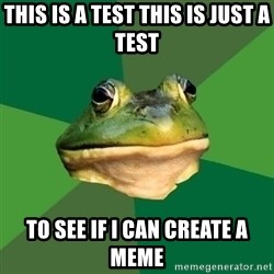 Foul Bachelor Frog - this is a test this is just a test to see if i can create a meme