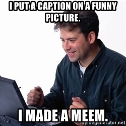internet dad - i put a caption on a funny picture. i made a meem.