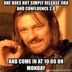 One Does Not Simply - one does not simply release JIRA and confluence 2.0 and come in at 10:00 on Monday