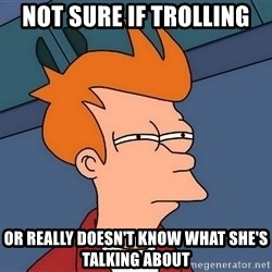 Futurama Fry - Not sure if trolling Or really doesn't know what she's talking about
