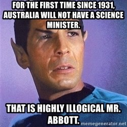 Illogical Spock - FOR the first time since 1931, Australia will not have a science minister. That is highly illogical Mr. Abbott.