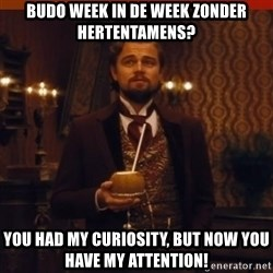 you had my curiosity dicaprio - Budo week in de week zonder hertentamens? You had my curiosity, but now you have my attention!