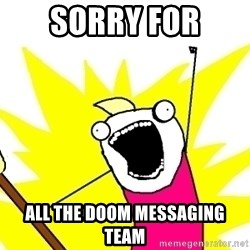 X ALL THE THINGS - sorry for all the doom messaging team