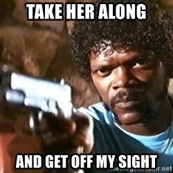 Pulp Fiction - take her along and get off my sight