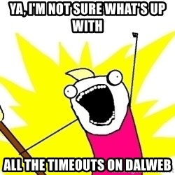 X ALL THE THINGS - ya, i'm not sure what's up with all the timeouts on DALWEB