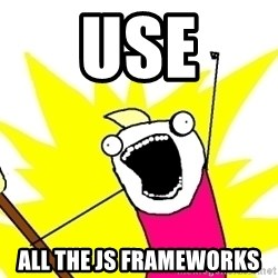 X ALL THE THINGS - use all the js frameworks