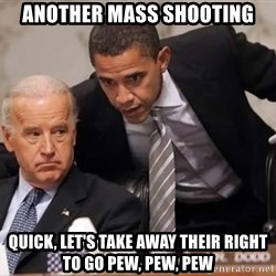 Obama Biden Concerned - another mass shooting quick, let's take away their right to go pew, pew, pew