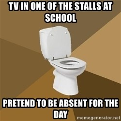 talking toilet - tv in one of the stalls at school pretend to be absent for the day