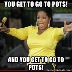 Overly-Excited Oprah!!!  - You get to go to pots!  and you get to go to pots!