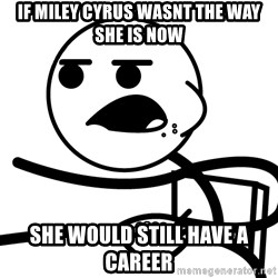 Cereal Guy - If Miley Cyrus wasnt the way she is now she would still have a career