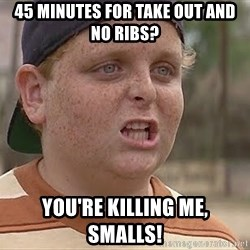 you're killin me kid - 45 minutes for take out and NO RIBS? You're KILLING ME, Smalls!