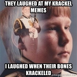 PTSD Clarinet Boy - they laughed at my krackel memes I laughed when their bones krackeled