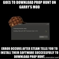 Scumbag Steam - Goes to download Prop hunt on Garry's Mod Error occurs after steam tells you to install their software successfully to download prop hunt.