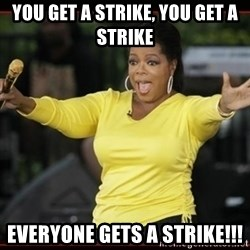 Overly-Excited Oprah!!!  - you get a strike, you get a strike everyone gets a strike!!!