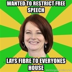 Julia Gillard - Wanted to restrict free speech lays fibre to everyones house