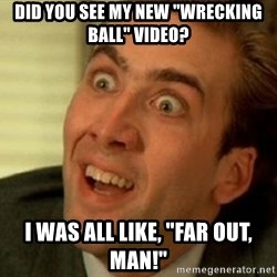 """nicolas cage no me digas - Did you see my new """"wrecking ball"""" video? I was all like, """"far out, man!"""""""