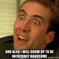 nicolas cage no me digas -  And also I will grow up to be incredibly handsome