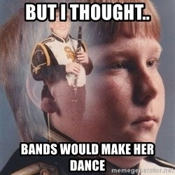PTSD Clarinet Boy - But I thought.. Bands would make her dance