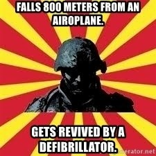 Battlefield Soldier - falls 800 meters from an airoplane. gets revived by a Defibrillator.