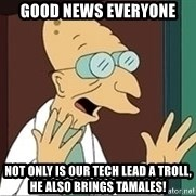 Professor Farnsworth - good news everyone not only is our tech lead a troll, he also brings tamales!