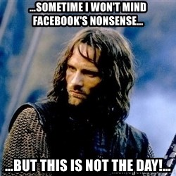 Not this day Aragorn - …sometime I won't mind facebook's nonsense… …but this is not the day!…