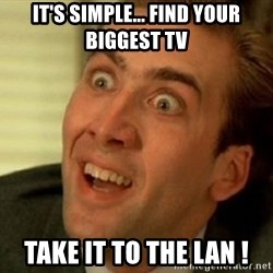 nicolas cage no me digas - IT'S SIMPLE... FIND YOUR BIGGEST TV TAKE IT TO THE LAN !