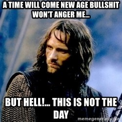 Not this day Aragorn - a time will come new age bullshit won't anger me… but hell!… this is not the day