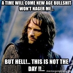 Not this day Aragorn - a time will come new age bullshit won't nager me… but hell!… this is not the day !!…