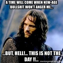 Not this day Aragorn - a time will come when new-age bullshit won't anger me… …but, hell!… this is not the day !!…
