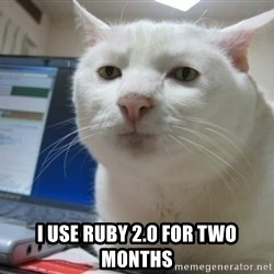 Serious Cat -  I use ruby 2.0 for two months