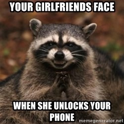 evil raccoon - YOUR GIRLFRIENDS FACE WHEN SHE UNLOCKS YOUR PHONE