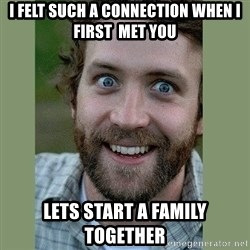 Overly Attached Boyfriend - I felt such a connection when I first  met you Lets start a family together