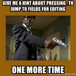 say what one more time - give me a hint about pressing , to jump to fields for editing one more time