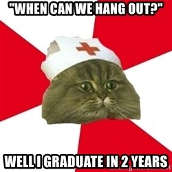 "Nursing Student Cat - ""When can we hang out?"" Well I graduate in 2 years"