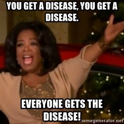 The Giving Oprah - You get a disease, you get a disease. Everyone gets the disease!