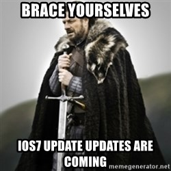 Brace yourselves. - Brace Yourselves IOS7 update updates are coming