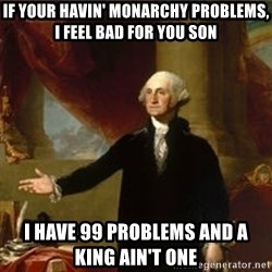george washington - If your havin' Monarchy problems, I feel bad for you son I have 99 problems and a king ain't one