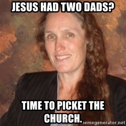 Westboro Baptist Church Lady - Jesus had two Dads? Time to picket the church.