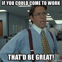 that would be great guy - If you could come to work That'd be great!