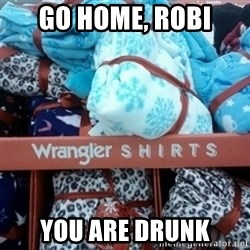 GO HOME--You're Drunk  - Go home, Robi You are drunk