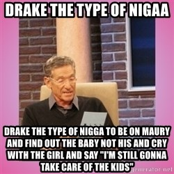 """MAURY PV - Drake the type of Nigaa  Drake the type of nigga to be on maury and find out the baby not his and cry with the girl and say """"I'm still gonna take care of the kids"""""""
