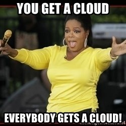 Overly-Excited Oprah!!!  - You get a cloud everybody gets a cloud!