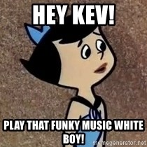 Gullible Betty  - Hey Kev! Play that funky music white boy!