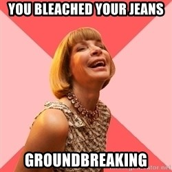 Amused Anna Wintour - You bleached your jeans Groundbreaking