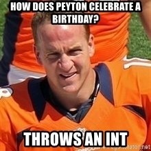 Peyton Manning 2 - HOW DOES PEYTON CELEBRATE A BIRTHDAY? THROWS AN INT