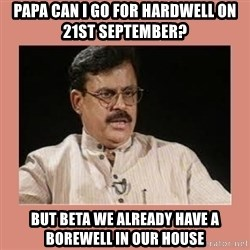 Indian father...  - PAPA CAN I GO FOR HARDWELL ON 21st september? BUT BETa we already have a borewell in our house