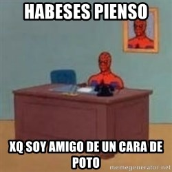 and im just sitting here masterbating - habeses pienso xq soy amigo de un cara de poto