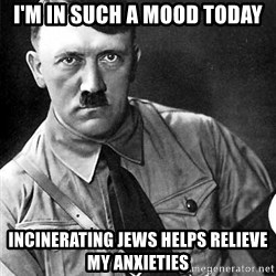 Hitler - i'm in such a mood today incinerating jews helps relieve my anxieties