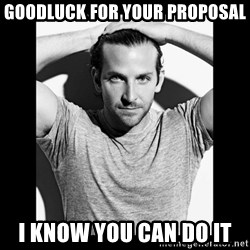 Bradley cooper need sexy help - Goodluck for your proposal I know you can do it